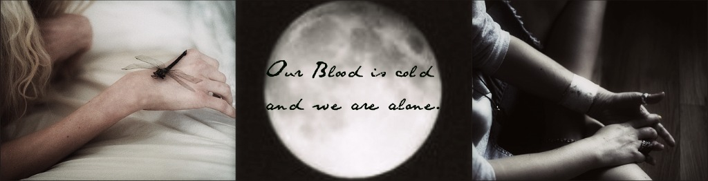 Our Blood is cold and we're alone.